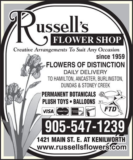 Russell's Flower Shop (905-547-1239) - Display Ad - PERMANENT BOTANICALS PLUSH TOYS   BALLOONS 905-547-1239 1421 MAIN ST. E. AT KENILWORTH www.russellsflowers.com Creative Arrangements To Suit Any Occasion since 1959 FLOWERS OF DISTINCTION DAILY DELIVERY TO HAMILTON, ANCASTER, BURLINGTON, DUNDAS & STONEY CREEK