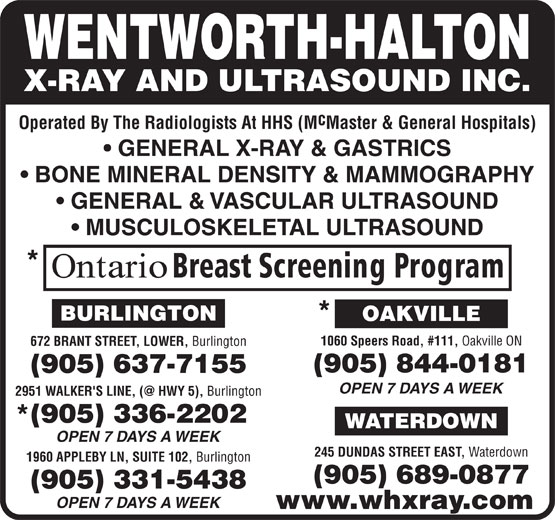 Wentworth-Halton X-Ray and Ultrasound Inc (905-844-0181) - Display Ad - Operated By The Radiologists At HHS (MMaster & General Hospitals) GENERAL X-RAY & GASTRICS BONE MINERAL DENSITY & MAMMOGRAPHY GENERAL & VASCULAR ULTRASOUND MUSCULOSKELETAL ULTRASOUND 1060 Speers Road, #111, Oakville ON 672 BRANT STREET, LOWER, Burlington OPEN 7 DAYS A WEEK Burlington OPEN 7 DAYS A WEEK 245 DUNDAS STREET EAST, Waterdown 1960 APPLEBY LN, SUITE 102, Burlington OPEN 7 DAYS A WEEK