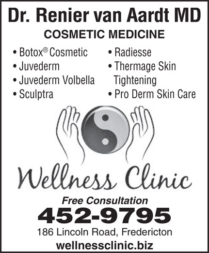 Fredericton Wellness Clinic (506-452-9795) - Annonce illustrée======= - wellnessclinic.biz 186 Lincoln Road, Fredericton Dr. Renier van Aardt MD COSMETIC MEDICINE BotoxCosmetic Radiesse Juvederm Thermage Skin Juvederm Volbella Tightening Sculptra Pro Derm Skin Care Free Consultation 452-9795