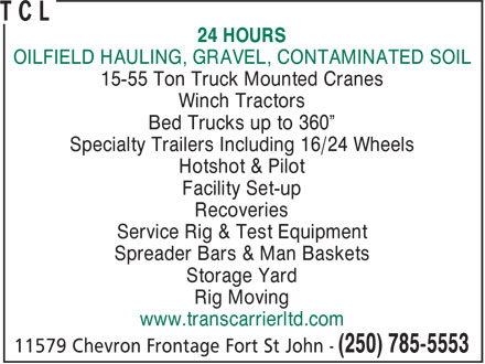 T C L (250-785-5553) - Display Ad - 24 HOURS OILFIELD HAULING, GRAVEL, CONTAMINATED SOIL 15-55 Ton Truck Mounted Cranes Winch Tractors Bed Trucks up to 360¿ Specialty Trailers Including 16/24 Wheels Hotshot & Pilot Facility Set-up Recoveries Service Rig & Test Equipment Spreader Bars & Man Baskets Storage Yard Rig Moving www.transcarrierltd.com