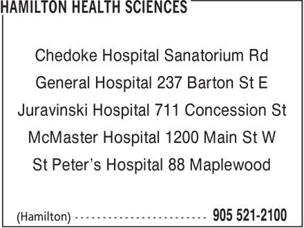 Hamilton Health Sciences (905-521-2100) - Display Ad - Chedoke Hospital Sanatorium Rd Juravinski Hospital 711 Concession St McMaster Hospital 1200 Main St W St Peter's Hospital 88 Maplewood General Hospital 237 Barton St E