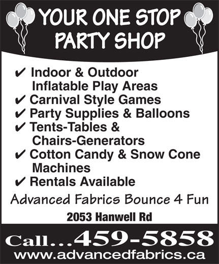 Advanced Fabrics (506-459-5858) - Annonce illustrée======= - Chairs-Generators Cotton Candy & Snow Cone Machines Rentals Available Advanced Fabrics Bounce 4 Fun 2053 Hanwell Rd Call 459-5858 www.advancedfabrics.ca Tents-Tables & YOUR ONE STOP PARTY SHOP Indoor & Outdoor Inflatable Play Areas Carnival Style Games Party Supplies & Balloons