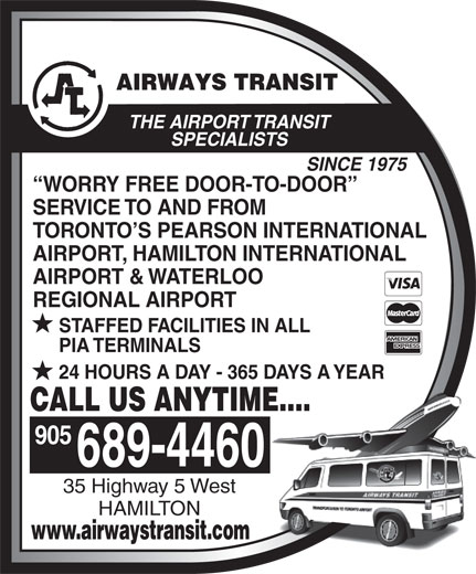 Airways Transit (905-689-4460) - Display Ad - THE AIRPORT TRANSIT SPECIALISTS SINCE 1975 WORRY FREE DOOR-TO-DOOR SERVICE TO AND FROM TORONTO S PEARSON INTERNATIONAL AIRPORT, HAMILTON INTERNATIONAL AIRPORT & WATERLOO REGIONAL AIRPORT STAFFED FACILITIES IN ALL PIA TERMINALS 24 HOURS A DAY - 365 DAYS A YEAR CALL US ANYTIME.... 905 689-4460 35 Highway 5 West HAMILTON www.airwaystransit.com