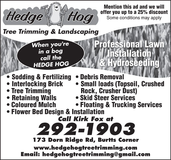 Hedge Hog Tree Trimming & Landscaping (506-292-1903) - Annonce illustrée======= - Mention this ad and we will offer you up to a 25% discount Some conditions may apply When you're Professional Lawn in a bog Installation call the & Hydroseeding HEDGE HOGTree Trimming & Landscaping Sodding & Fertilizing  Debris Removal Interlocking Brick Small loads (Topsoil, Crushed Tree Trimming Rock, Crusher Dust) Retaining Walls Skid Steer Services Coloured Mulch Floating & Trucking Services Flower Bed Design & Installation Call Kirk Fox at 292-1903 173 Dorn Ridge Rd, Burtts Corner www.hedgehogtreetrimming.com