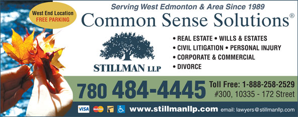 Stillman LLP (780-484-4445) - Annonce illustrée======= - Serving West Edmonton & Area Since 1989 Serving West Edmonton & Area Since 1989 West End Location FREE PARKING Common Sense Solutions REAL ESTATE   WILLS & ESTATES CIVIL LITIGATION   PERSONAL INJURY CORPORATE & COMMERCIAL DIVORCE Toll Free: 1-888-258-2529 #300, 10335 - 172 Street 780  484-4445 www.stillmanllp.com West End Location FREE PARKING Common Sense Solutions REAL ESTATE   WILLS & ESTATES CIVIL LITIGATION   PERSONAL INJURY CORPORATE & COMMERCIAL DIVORCE Toll Free: 1-888-258-2529 #300, 10335 - 172 Street 780  484-4445 www.stillmanllp.com