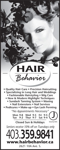 Hair Behavior (403-320-1617) - Display Ad - HAIR Quality Hair Care   Precision Haircutting Specializing in Long Hair and Weddings Fashionable Hairstyling   Wig Care New & Modern Highlight Techniques Sundash Tanning System   Waxing Nail Extensions   Nail Services Pedicures   Make-up   Eye Lash Perming No Appointments Necessary Mon 9-8 Fri 9-5Wed 9-5 Tue 9-2 Sat 9-4Thur 9-7 Closed Sun & Holidays Seniors receive 10% off on Tuesdays only 403. 359.9841 www.hairbehavior.ca 2621 10A Ave. S.