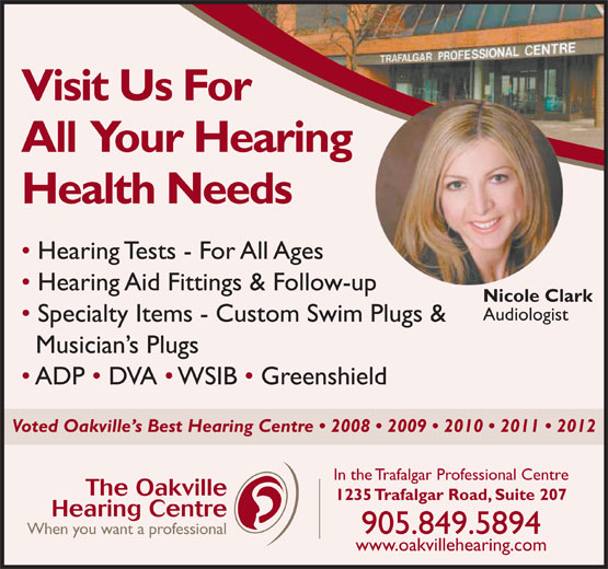 Oakville Hearing Centre (905-849-5894) - Display Ad - Visit Us For All  Your Hearing Health Needs Hearing Tests - For All Ages Hearing Aid Fittings & Follow-up Nicole Clark Audiologist Specialty Items - Custom Swim Plugs & Musician s Plugs ADP   DVA   WSIB   Greenshield Voted Oakville s Best Hearing Centre   2008   2009   2010   2011   2012 In the Trafalgar Professional Centre The Oakville 1235 Trafalgar Road, Suite 207 Hearing Centre 905.849.5894 When you want a professional www.oakvillehearing.com