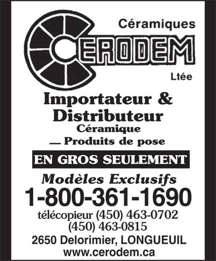 Céramiques Cerodem Ltée (1-877-757-0640) - Annonce illustrée======= - Importateur & Distributeur Céramique Produits de pose EN GROS SEULEMENT Modèles Exclusifs 1-800-361-1690 télécopieur (450) 463-0702 (450) 463-0815 2650 Delorimier, LONGUEUIL www.cerodem.ca Importateur & Distributeur Céramique Produits de pose EN GROS SEULEMENT Modèles Exclusifs 1-800-361-1690 télécopieur (450) 463-0702 (450) 463-0815 2650 Delorimier, LONGUEUIL www.cerodem.ca