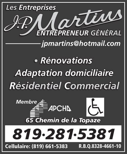 Les Entreprises J P Martins Adaptation Domiciliaire (819-281-5381) - Annonce illustrée======= - 8192815381 R.B.Q.8328-4661-10 Cellulaire: (819) 661-5383 Les Entreprises ENTREPRENEUR GÉNÉRAL Rénovations Adaptation domiciliaire Résidentiel Commercial Membre 65 Chemin de la Topaze
