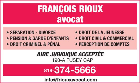 Rioux Francois Avocat (819-374-5666) - Annonce illustrée======= - FRANÇOIS RIOUX avocat SÉPARATION - DIVORCE DROIT DE LA JEUNESSE PENSION & GARDE D ENFANTS DROIT CIVIL & COMMERCIAL DROIT CRIMINEL & PÉNAL PERCEPTION DE COMPTES AIDE JURIDIQUE ACCEPTÉE 190-A FUSEY CAP 819- 374-5666