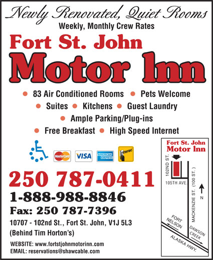 Fort St John Motor Inn (250-787-0411) - Annonce illustrée======= - Newly Renovated, Quiet Rooms Weekly, Monthly Crew Rates Fort St. John Motor lnn 83 Air Conditioned Rooms    Pets Welcome Suites   Kitchens   Guest Laundry Ample Parking/Plug-ins Free Breakfast   High Speed Internet Fort St. John Motor lnn )NFORT 102 ND ST. 105TH AVE. 250 787-0411 1-888-988-8846 Fax: 250 787-7396 NELSON ACKENZIE ST.  (100 ST. 10707 - 102nd St., Fort St. John, V1J 5L3 DAWSON CREEK (Behind Tim Horton s) ALASKA HWY. WEBSITE: www.fortstjohnmotorinn.com