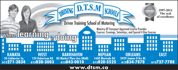 D T S M Driving Schools Inc (613-828-3003) - Annonce illustrée======= - 1997-2011 The seal of excellence Driver Training School of Motoring Ministry Of Transport Approved Course Provider Courses: Evenings, Saturdays, and Special 4 Day Courses KANATA WEST NEPEAN ORLEANSBARRHAVEN EAST 50 Colchester Sq 120 Robertson Rd 1600 Merivale Rd 5929 Jeanne D'Arc Bl.80 Market Place Ave (Mall) 613271-2834 613828-3003 613828-5525 613834-7878613843-0010 613727-7788 www.dtsm.ca