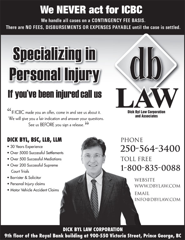 Dick Byl Law Corp (250-564-3400) - Annonce illustrée======= - We NEVER act for ICBC We handle all cases on a CONTINGENCY FEE BASIS. There are NO FEES, DISBURSEMENTS OR EXPENSES PAYABLE until the case is settled. Dick Byl Law Corporation If ICBC made you an offer, come in and see us about it. and Associates We will give you a fair indication and answer your questions. See us BEFORE you sign a release. DICK BYL, BSC, LLB, LLM PHONE 30 Years Experience 250-564-3400 Over 5000 Successful Settlements Over 500 Successful Mediations TOLL FREE Over 200 Successful Supreme 1-800-835-0088 Court Trials Barrister & Solicitor website Personal Injury claims www.dbylaw.com Motor Vehicle Accident Claims email info dbylaw.com DICK BYL LAW CORPORATION 9th floor of the Royal Bank building at 900-550 Victoria Street, Prince George, BC Over 200 Successful Supreme 1-800-835-0088 Court Trials Barrister & Solicitor website Personal Injury claims www.dbylaw.com Motor Vehicle Accident Claims email info dbylaw.com DICK BYL LAW CORPORATION 9th floor of the Royal Bank building at 900-550 Victoria Street, Prince George, BC We NEVER act for ICBC We handle all cases on a CONTINGENCY FEE BASIS. There are NO FEES, DISBURSEMENTS OR EXPENSES PAYABLE until the case is settled. Dick Byl Law Corporation If ICBC made you an offer, come in and see us about it. and Associates We will give you a fair indication and answer your questions. See us BEFORE you sign a release. DICK BYL, BSC, LLB, LLM PHONE 30 Years Experience 250-564-3400 Over 5000 Successful Settlements Over 500 Successful Mediations TOLL FREE