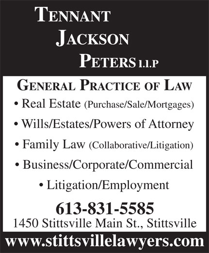 Tennant Jackson Peters LLP (613-831-5585) - Annonce illustrée======= - GENERAL PRACTICE OF LAW Real Estate (Purchase/Sale/Mortgages) Wills/Estates/Powers of Attorney Family Law (Collaborative/Litigation) Business/Corporate/Commercial Litigation/Employment 613-831-5585 1450 Stittsville Main St., Stittsville www.stittsvillelawyers.com GENERAL PRACTICE OF LAW Real Estate (Purchase/Sale/Mortgages) Wills/Estates/Powers of Attorney Family Law (Collaborative/Litigation) Business/Corporate/Commercial Litigation/Employment 613-831-5585 1450 Stittsville Main St., Stittsville www.stittsvillelawyers.com