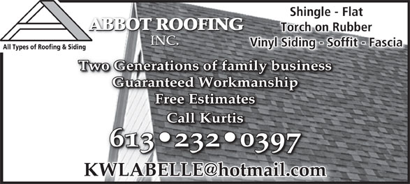 Abbot Roofing Inc (613-232-0397) - Annonce illustrée======= - Shingle - FlatShingle - Fl ABBOT ROOFING ABBOT ROOFING ABBOT ROOFING Torch on RubberTorch on Rubber INC. INC.INC. Vinyl Siding - Soffit - Fascianyl Siding - Soffit - FasciaVi All Types of Roofing & Siding Two Generations of family businessTwo Generations of family business Guaranteed WorkmanshipGuaranteed Workmanship Free EstimatesFree Estimates CallKurtisCallKurtis 613 232 0397613 232 039 Vinyl Siding - Soffit - Fascianyl Siding - Soffit - FasciaVi All Types of Roofing & Siding Two Generations of family businessTwo Generations of family business Guaranteed WorkmanshipGuaranteed Workmanship Free EstimatesFree Estimates CallKurtisCallKurtis 613 232 0397613 232 039 INC. INC.INC. ABBOT ROOFING ABBOT ROOFING Torch on RubberTorch on Rubber Shingle - FlatShingle - Fl ABBOT ROOFING