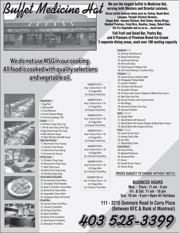 Buffet Medicine Hat (403-528-3399) - Display Ad - Buffet Medicine Hat We do not use MSG in our cooking. All food is cooked with quality selections and vegetable oil. PRICES SUBJECT TO CHANGE WITHOUT NOTICE 403 528-3399 Buffet Medicine Hat We do not use MSG in our cooking. All food is cooked with quality selections and vegetable oil. PRICES SUBJECT TO CHANGE WITHOUT NOTICE 403 528-3399