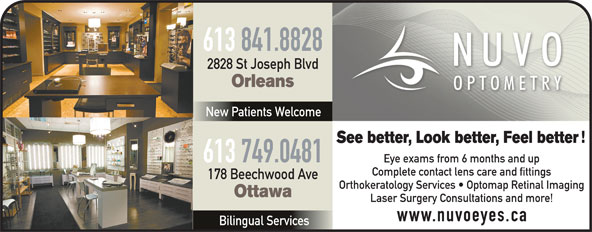 Nuvo Optometry (613-841-8828) - Annonce illustrée======= - 613 841.8828 2828 St Joseph Blvd Orleans New Patients Welcome See better, Look better, Feel better 613 749.0481 Eye exams from 6 months and up Complete contact lens care and fittings 178 Beechwood Ave Orthokeratology Services   Optomap Retinal Imaging Ottawa Laser Surgery Consultations and more! www.nuvoeyes.ca Bilingual Services 613 841.8828 2828 St Joseph Blvd Orleans New Patients Welcome See better, Look better, Feel better 613 749.0481 Eye exams from 6 months and up Complete contact lens care and fittings 178 Beechwood Ave Orthokeratology Services   Optomap Retinal Imaging Ottawa Laser Surgery Consultations and more! www.nuvoeyes.ca Bilingual Services