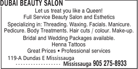 Dubai Beauty Salon (905-275-8933) - Annonce illustrée======= - Let us treat you like a Queen! Full Service Beauty Salon and Esthetics Specializing in: Threading. Waxing. Facials. Manicure. Pedicure. Body Treatments. Hair cuts / colour. Make-up. Bridal and Wedding Packages available. Henna Tattoos Great Prices ¿ Professional services