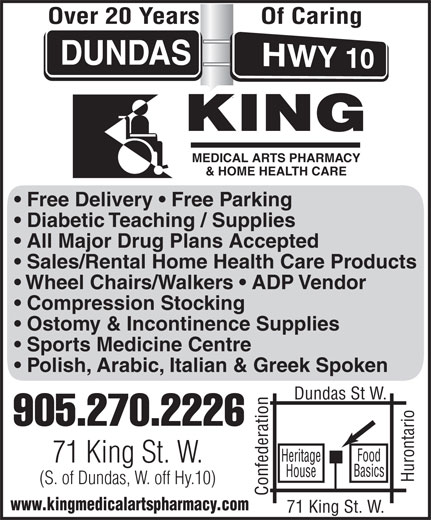 King Medical Arts Pharmacy (905-270-2226) - Display Ad - Over 20 Years Of Caring MEDICAL ARTS PHARMACY & HOME HEALTH CARE Free Delivery   Free Parking Diabetic Teaching / Supplies All Major Drug Plans Accepted Sales/Rental Home Health Care Products Wheel Chairs/Walkers   ADP Vendor Compression Stocking Ostomy & Incontinence Supplies Sports Medicine Centre Polish, Arabic, Italian & Greek Spoken Dundas St W. 905.270.2226 Heritage 71 King St. W. Basics House (S. of Dundas, W. off Hy.10) Confederation71 King St. W.Hurontario Food www.kingmedicalartspharmacy.com
