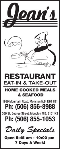 Jean's Restaurant (506-856-8988) - Annonce illustrée======= - Open 5:45 am - 10:00 pm 7 Days A Week! RESTAURANT EAT-IN & TAKE-OUT HOME COOKED MEALS & SEAFOOD 1999 Mountain Road, Moncton N.B. E1G 1B1 Ph: (506) 856-8988 369 St. George Street, Moncton N.B. E1C 1X3 Ph: (506) 855-1053 Daily Specials