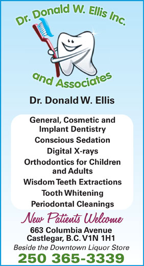 Ellis Donald W Dr (250-365-3339) - Display Ad - Dr. Donald W. Ellis General, Cosmetic and Implant Dentistry Conscious Sedation Digital X-rays Orthodontics for Children and Adults Wisdom Teeth Extractions Tooth Whitening Periodontal Cleanings 663 Columbia Avenue Castlegar, B.C. V1N 1H1 Beside the Downtown Liquor Store 250 365-3339