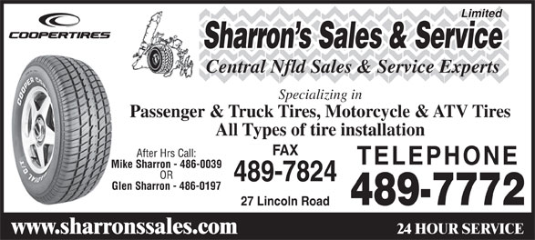 Sharrons Sales Service Ltd (709-489-7772) - Display Ad - Limited Central Nfld Sales & Service Experts Specializing in Passenger & Truck Tires, Motorcycle & ATV Tires All Types of tire installation FAX After Hrs Call: TELEPHONE Mike Sharron - 486-0039 OR 489-7824 Glen Sharron - 486-0197 489-7772 27 Lincoln Road 24 HOUR SERVICE www.sharronssales.com Sharron s Sales & Service