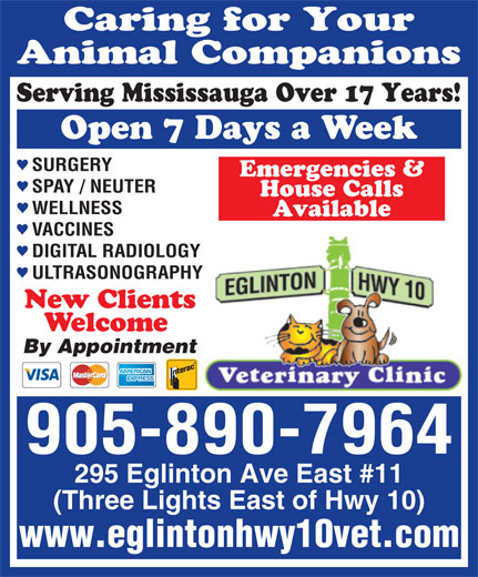 Eglinton-Hwy 10 Veterinary Clinic (905-890-7964) - Annonce illustrée======= - Caring for Your Animal Companions Serving Mississauga Over 17 Years! Open 7 Days a Week SURGERY Emergencies & SPAY / NEUTER House Calls WELLNESS Available VACCINES DIGITAL RADIOLOGY ULTRASONOGRAPHY New Clients Welcome By Appointment 905-890-7964 295 Eglinton Ave East #11 (Three Lights East of Hwy 10) www.eglintonhwy10vet.com