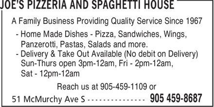 Joe's Pizzeria And Spaghetti House (905-459-8687) - Annonce illustrée======= - A Family Business Providing Quality Service Since 1967 - Home Made Dishes - Pizza, Sandwiches, Wings, Panzerotti, Pastas, Salads and more. - Delivery & Take Out Available (No debit on Delivery) Sun-Thurs open 3pm-12am, Fri - 2pm-12am, Sat - 12pm-12am Reach us at 905-459-1109 or