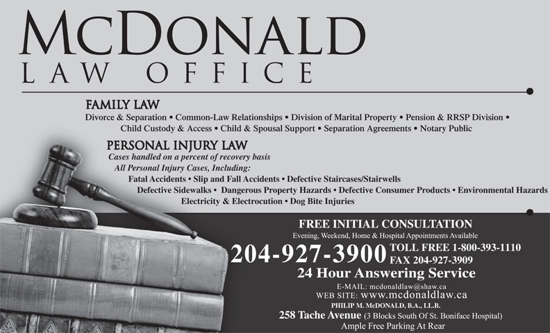 McDonald Law Office (204-927-3900) - Annonce illustrée======= - Divorce & Separation   Common-Law Relationships   Division of Marital Property   Pension & RRSP Division Child Custody & Access   Child & Spousal Support   Separation Agreements   Notary Public Cases handled on a percent of recovery basis All Personal Injury Cases, Including: Fatal Accidents   Slip and Fall Accidents   Defective Staircases/Stairwells Defective Sidewalks    Dangerous Property Hazards   Defective Consumer Products   Environmental Hazards Electricity & Electrocution   Dog Bite Injuries FREE INITIAL CONSULTATION TOLL FREE 1-800-393-1110 204-927-3900 FAX 204-927-3909 24 Hour Answering Service PHILIP M. McDONALD, B.A., LL.B.