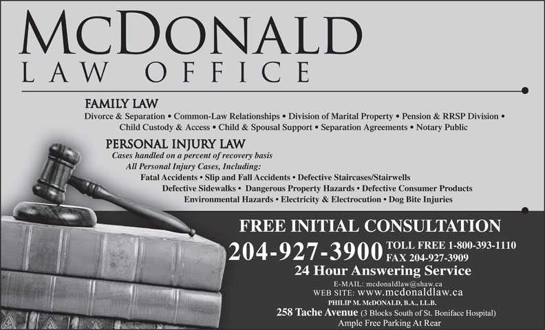 McDonald Law Office (204-927-3900) - Annonce illustrée======= - Child Custody & Access   Child & Spousal Support   Separation Agreements   Notary Public Cases handled on a percent of recovery basis All Personal Injury Cases, Including: Fatal Accidents   Slip and Fall Accidents   Defective Staircases/Stairwells Defective Sidewalks    Dangerous Property Hazards   Defective Consumer Products Environmental Hazards   Electricity & Electrocution   Dog Bite Injuries FREE INITIAL CONSULTATIONF TOLL FREE 1-800-393-1110 204-927-3900 FAX 204-927-3909 Divorce & Separation   Common-Law Relationships   Division of Marital Property   Pension & RRSP Division 24 Hour Answering Service PHILIP M. McDONALD, B.A., LL.B. Defective Sidewalks    Dangerous Property Hazards   Defective Consumer Products Environmental Hazards   Electricity & Electrocution   Dog Bite Injuries FREE INITIAL CONSULTATIONF TOLL FREE 1-800-393-1110 204-927-3900 FAX 204-927-3909 Divorce & Separation   Common-Law Relationships   Division of Marital Property   Pension & RRSP Division 24 Hour Answering Service PHILIP M. McDONALD, B.A., LL.B. Child Custody & Access   Child & Spousal Support   Separation Agreements   Notary Public Cases handled on a percent of recovery basis All Personal Injury Cases, Including: Fatal Accidents   Slip and Fall Accidents   Defective Staircases/Stairwells