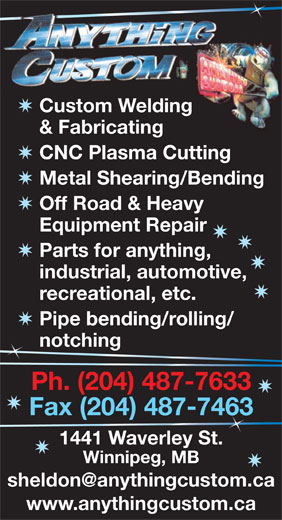 Anything Custom (204-487-7633) - Display Ad - & Fabricating CNC Plasma Cutting Custom Welding Metal Shearing/Bending Off Road & Heavy Equipment Repair Parts for anything, industrial, automotive, recreational, etc. Pipe bending/rolling/ notching n Ph. (204) 487-7633 Fax (204) 487-746363 1441 Waverley St. Winnipeg, MB www.anythingcustom.ca