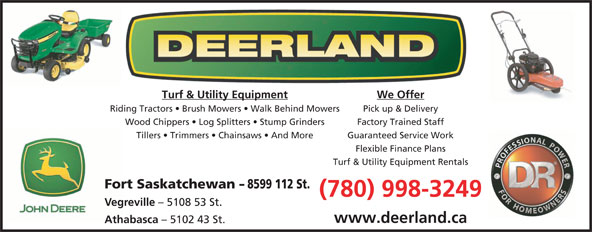 Deerland Equipment Ltd (780-998-3249) - Display Ad - Turf & Utility Equipment We Offer Riding Tractors   Brush Mowers   Walk Behind Mowers Pick up & Delivery Wood Chippers   Log Splitters   Stump Grinders Factory Trained Staff Tillers   Trimmers   Chainsaws   And More Guaranteed Service Work Flexible Finance Plans Turf & Utility Equipment Rentals Fort Saskatchewan - 8599 112 St. (780) 998-3249 Vegreville - 5108 53 St. www.deerland.ca Athabasca - 5102 43 St.