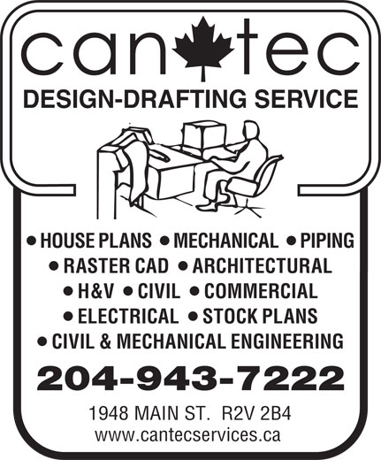 Can-Tec Design Drafting Service (204-943-7222) - Annonce illustrée======= - DESIGN-DRAFTING SERVICE lll HOUSE PLANS   MECHANICAL   PIPING ll RASTER CAD   ARCHITECTURAL lll H&V   CIVIL   COMMERCIAL ll ELECTRICAL   STOCK PLANS CIVIL & MECHANICAL ENGINEERING 204-943-7222 1948 MAIN ST.  R2V 2B4 www.cantecservices.ca DESIGN-DRAFTING SERVICE lll HOUSE PLANS   MECHANICAL   PIPING ll ELECTRICAL   STOCK PLANS CIVIL & MECHANICAL ENGINEERING 204-943-7222 1948 MAIN ST.  R2V 2B4 www.cantecservices.ca ll RASTER CAD   ARCHITECTURAL lll H&V   CIVIL   COMMERCIAL