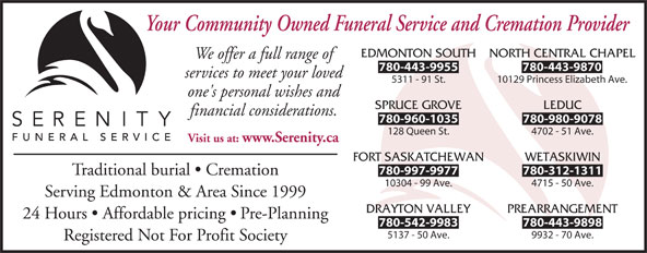 Serenity Funeral Service (780-450-0101) - Annonce illustrée======= - NORTH CENTRAL CHAPEL We offer a full range of 780-443-9955 780-443-9870 services to meet your loved 5311 - 91 St. 10129 Princess Elizabeth Ave. one's personal wishes and SPRUCE GROVE LEDUC financial considerations. 780-960-1035 780-980-9078 128 Queen St. 4702 - 51 Ave. Visit us at: www.Serenity.ca FORT SASKATCHEWAN WETASKIWIN 780-997-9977 780-312-1311 Traditional burial   Cremation 10304 - 99 Ave. 4715 - 50 Ave. Serving Edmonton & Area Since 1999 DRAYTON VALLEY PREARRANGEMENT 24 Hours   Affordable pricing   Pre-Planning 780-542-9983 780-443-9898 5137 - 50 Ave. 9932 - 70 Ave. Registered Not For Profit Society Your Community Owned Funeral Service and Cremation Provider EDMONTON SOUTH