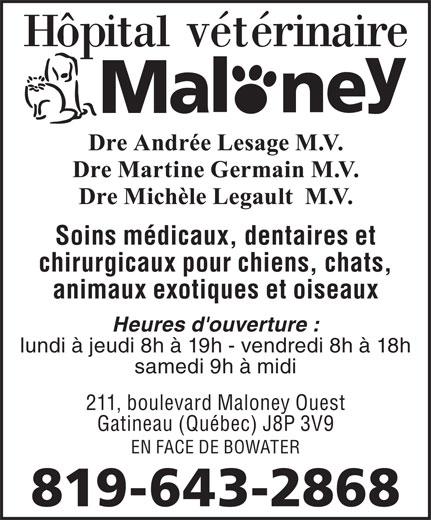 Hôpital Vétérinaire Maloney (819-643-2868) - Annonce illustrée======= - Soins médicaux, dentaires et chirurgicaux pour chiens, chats, animaux exotiques et oiseaux Heures d'ouverture : lundi à jeudi 8h à 19h - vendredi 8h à 18h samedi 9h à midi 211, boulevard Maloney Ouest Gatineau (Québec) J8P 3V9 EN FACE DE BOWATER 819-643-2868