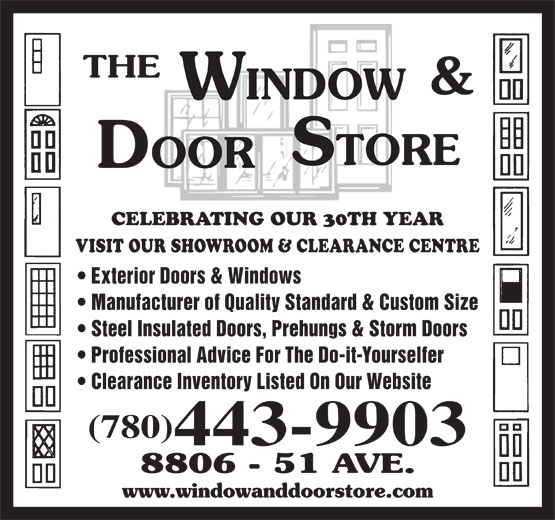 The Window & Door Store (780-468-3456) - Display Ad - CELEBRATING OUR 30TH YEAR VISIT OUR SHOWROOM & CLEARANCE CENTRE Exterior Doors & Windows Manufacturer of Quality Standard & Custom Size Steel Insulated Doors, Prehungs & Storm Doors Professional Advice For The Do-it-Yourselfer Clearance Inventory Listed On Our Website (780) 443-9903 CELEBRATING OUR 30TH YEAR VISIT OUR SHOWROOM & CLEARANCE CENTRE Exterior Doors & Windows Manufacturer of Quality Standard & Custom Size Steel Insulated Doors, Prehungs & Storm Doors Professional Advice For The Do-it-Yourselfer Clearance Inventory Listed On Our Website (780) 443-9903
