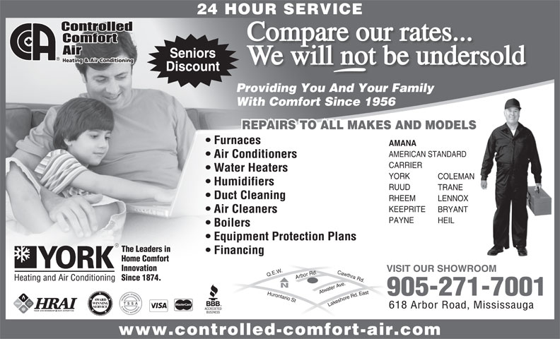 Controlled Comfort Air (905-271-7001) - Annonce illustrée======= - 24 HOUR SERVICE Compare our rates... We will not be undersold Discount Providing You And Your Family With Comfort Since 1956 REPAIRS TO ALL MAKES AND MODELS Furnaces AMANA AMERICAN STANDARD Air Conditioners CARRIER Water Heaters YORK COLEMAN Humidifiers RUUD TRANE Duct Cleaning RHEEM LENNOX KEEPRITE BRYANT Air Cleaners PAYNE HEIL Boilers Equipment Protection Plans The Leaders in Financing Home Comfort Innovation VISIT OUR SHOWROOM Since 1874. 905-271-7001 AWARD WINNING Lakeshore Rd. East Q.E.W.Hurontario St Cawthra Rd.Arbor Rd.Atwater Ave. SERVICE 618 Arbor Road, Mississauga www.controlled-comfort-air.com Seniors