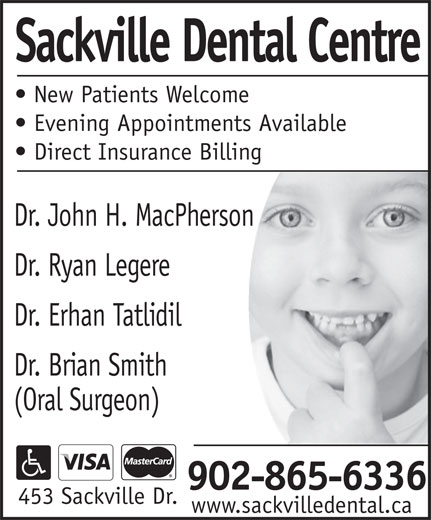 Sackville Dental Centre (902-865-6336) - Display Ad - New Patients Welcome Evening Appointments Available Sackville Dental Centre Direct Insurance Billing Dr. John H. MacPherson Dr. Ryan Legere Dr. Erhan Tatlidil Dr. Brian Smith (Oral Surgeon) 902-865-6336 453 Sackville Dr. www.sackvilledental.ca