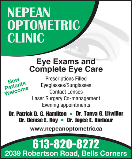 Nepean Optometric Clinic (613-820-8272) - Display Ad - NEPEAN OPTOMETRIC CLINIC Eye Exams and Complete Eye Care Prescriptions Filled New Eyeglasses/Sunglasses Patients Contact Lenses Welcome Laser Surgery Co-management Evening appointments Dr. Tanya G. Litwiller Dr. Patrick D. G. Hamilton Dr. Denise E. Roy      Dr. Joyce E. Barbour www.nepeanoptometric.ca 613-820-8272 2039 Robertson Road, Bells Corners