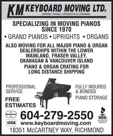 KM Keyboard Moving Ltd (604-279-2550) - Display Ad - SPECIALIZING IN MOVING PIANOS SINCE 1970 GRAND PIANOS   UPRIGHTS    ORGANS ALSO MOVING FOR ALL MAJOR PIANO & ORGAN DEALERSHIPS WITHIN THE LOWER MAINLAND, FRASER VALLEY, OKANAGAN & VANCOUVER ISLAND PIANO & ORGAN CRATING FOR LONG DISTANCE SHIPPING FULLY INSUREDPROFESSIONAL & BONDEDSERVICE EPIANO STORAG FREE ESTIMATES 604-279-2550 www.keyboardmoving.com 18351 McCARTNEY WAY, RICHMOND SPECIALIZING IN MOVING PIANOS SINCE 1970 GRAND PIANOS   UPRIGHTS    ORGANS ALSO MOVING FOR ALL MAJOR PIANO & ORGAN DEALERSHIPS WITHIN THE LOWER MAINLAND, FRASER VALLEY, OKANAGAN & VANCOUVER ISLAND PIANO & ORGAN CRATING FOR LONG DISTANCE SHIPPING FULLY INSUREDPROFESSIONAL & BONDEDSERVICE EPIANO STORAG FREE ESTIMATES 604-279-2550 www.keyboardmoving.com 18351 McCARTNEY WAY, RICHMOND