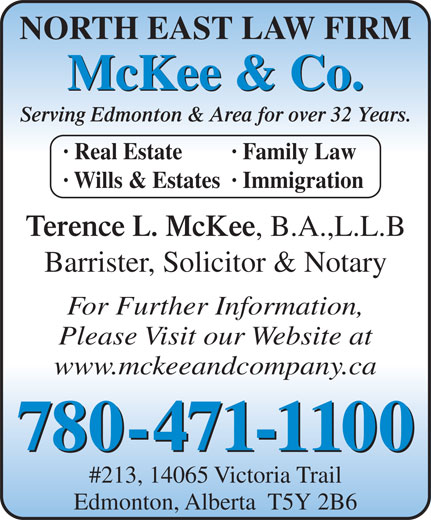 McKee & Company (780-471-1100) - Display Ad - NORTH EAST LAW FIRM McKee & Co. Serving Edmonton & Area for over 32 Years. · Real Estate · Family Law · Wills & Estates· Immigration Terence L. McKee , B.A.,L.L.B Barrister, Solicitor & Notary For Further Information, Please Visit our Website at www.mckeeandcompany.ca 780-471-1100 #213, 14065 Victoria Trail Edmonton, Alberta  T5Y 2B6 NORTH EAST LAW FIRM McKee & Co. Serving Edmonton & Area for over 32 Years. · Real Estate · Family Law · Wills & Estates· Immigration Terence L. McKee , B.A.,L.L.B Barrister, Solicitor & Notary For Further Information, Please Visit our Website at www.mckeeandcompany.ca 780-471-1100 #213, 14065 Victoria Trail Edmonton, Alberta  T5Y 2B6