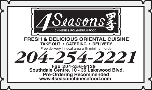 Four Seasons Chinese Food (204-254-2221) - Annonce illustrée======= - CHINESE & POL Y NESIAN FOOD FRESH & DELICIOUS ORIENTAL CUISINE TAKE OUT     CATERING     DELIVERY Free delivery in local area with minimum order 204-254-2221 Fax 204-256-9139 Southdale Centre, 10 - 35 Lakewood Blvd. Pre-Ordering Recommended www.4seasonchinesefood.com CHINESE & POL Y NESIAN FOOD FRESH & DELICIOUS ORIENTAL CUISINE TAKE OUT     CATERING     DELIVERY Free delivery in local area with minimum order 204-254-2221 Fax 204-256-9139 Southdale Centre, 10 - 35 Lakewood Blvd. Pre-Ordering Recommended www.4seasonchinesefood.com