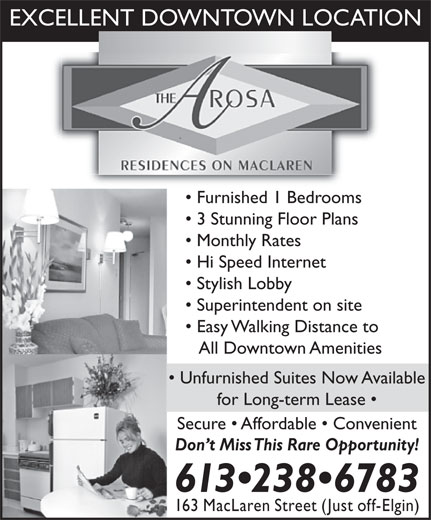 Arosa Residences (613-238-6783) - Annonce illustrée======= - EXCELLENT DOWNTOWN LOCATION Furnished 1 Bedrooms 3 Stunning Floor Plans Monthly Rates Hi Speed Internet Stylish Lobby Superintendent on site Easy Walking Distance to All Downtown Amenities Unfurnished Suites Now Available for Long-term Lease Secure   Affordable   Convenient Don t Miss This Rare Opportunity! 613 238 6783 163 MacLaren Street (Just off-Elgin)