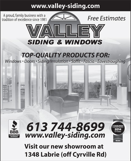 Valley Siding & Windows (613-744-8699) - Annonce illustrée======= - tradition of excellence since 1981 TOP-QUALITY PRODUCTS FOR: Windows   Doors   Siding/Insulation   Soffit   Fascia   Eavestroughing 613 744-8699 www.valley-siding.com Visit our new showroom at 1348 Labrie (off Cyrville Rd) www.valley-siding.com A proud, family business with a Free Estimates www.valley-siding.com A proud, family business with a Free Estimates tradition of excellence since 1981 TOP-QUALITY PRODUCTS FOR: Windows   Doors   Siding/Insulation   Soffit   Fascia   Eavestroughing 613 744-8699 www.valley-siding.com Visit our new showroom at 1348 Labrie (off Cyrville Rd)