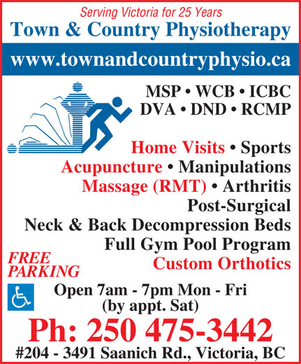 Town & Country Physiotherapy (250-475-3442) - Display Ad - Serving Victoria for 25 Years Town & Country Physiotherapy www.townandcountryphysio.ca MSP   WCB   ICBC DVA   DND   RCMP Home Visits   Sports Acupuncture   Manipulations Massage (RMT)   Arthritis Post-Surgical Neck & Back Decompression Beds Full Gym Pool Program FREE Custom Orthotics PARKING Open 7am - 7pm Mon - Fri (by appt. Sat) Ph: 250 475-3442 #204 - 3491 Saanich Rd., Victoria, BC