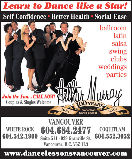 Arthur Murray - A Franchised Dance Studio (604-684-2477) - Annonce illustrée======= - Learn to Dance like a Star! Self ConfidenceBetter HealthSocial Ease ballroom latin salsa swing clubs weddings parties Join the Fun... CALL NOW! Couples & Singles Welcome VANCOUVER WHITE ROCK COQUITLAM 604.684.2477 604.542.1900 604.552.3052 Suite 511 - 929 Granville St. Vancouver, B.C. V6Z 1L3 www.dancelessonsvancouver.com Learn to Dance like a Star! Self ConfidenceBetter HealthSocial Ease ballroom latin salsa swing clubs weddings parties Join the Fun... CALL NOW! Couples & Singles Welcome VANCOUVER WHITE ROCK COQUITLAM 604.684.2477 604.542.1900 604.552.3052 Suite 511 - 929 Granville St. Vancouver, B.C. V6Z 1L3 www.dancelessonsvancouver.com