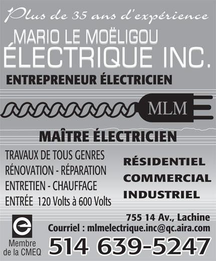 Mario Le Moëligou Electrique Inc (514-639-5247) - Display Ad - Plus de 35 ans d expérience MARIO LE MOËLIGOU ÉLECTRIQUE INC. ENTREPRENEUR ÉLECTRICIEN MAÎTRE ÉLECTRICIEN TRAVAUX DE TOUS GENRES RÉSIDENTIEL RÉNOVATION - RÉPARATION COMMERCIAL ENTRETIEN - CHAUFFAGE INDUSTRIEL ENTRÉE  120 Volts à 600 Volts 755 14 Av., Lachine Membre 514 639-5247 de la CMEQ
