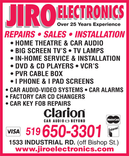 Jiro Electronics (519-650-3301) - Display Ad - Over 25 Years Experience I PHONE & I PAD SCREENS REPAIRS   SALES   INSTALLATION HOME THEATRE & CAR AUDIO BIG SCREEN TV S   TV LAMPS IN-HOME SERVICE & INSTALLATION DVD & CD PLAYERS   VCR S PVR CABLE BOX CAR AUDIO-VIDEO SYSTEMS   CAR ALARMS FACTORY CAR CD CHANGERS CAR KEY FOB REPAIRS 519 650-3301 1533 INDUSTRIAL RD. (off Bishop St.) www.jiroelectronics.com