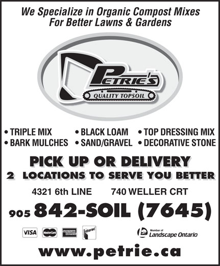 Petrie's Quality Topsoil Ltd (905-842-7645) - Display Ad - We Specialize in Organic Compost Mixes For Better Lawns & Gardens QUALITY TOPSOIL TOP DRESSING MIX  TRIPLE MIX BLACK LOAM DECORATIVE STONE  BARK MULCHES  SAND/GRAVEL PICK UP OR DELIVERY 2  LOCATIONS TO SERVE YOU BETTER 4321 6th LINE 740 WELLER CRT 905 842-SOIL (7645) www.petrie.ca