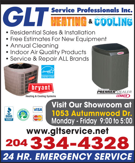 GLT Service Professionals Inc (204-334-4328) - Display Ad - Service Professionals Inc. GLT Indoor Air Quality Products Service & Repair ALL BrandsRepa Heating & Cooling Systems Visit Our Showroom at 1053 Autumnwood Dr. Monday - Friday  9:00 to 5:00 www.gltservice.net 204 334-4328 24 HR. EMERGENCY SERVICE Residential Sales & Installation Free Estimates For New Equipment Annual Cleaning